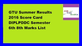 GTU Summer Results 2016 Score Card DIPLPDDC Semester 6th 8th Marks List