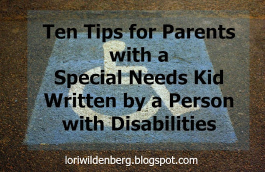 Ten Tips for Parents with a Special Needs Kid Written by a Person with Disabilities