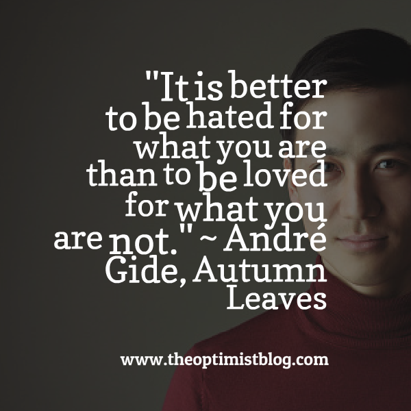 It is better to be hated for what you are than to be loved for what you are not. ~ André Gide, Autumn Leaves
