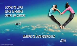 LOVE IS LIFE LIFE IS WIFE WIFE IS KNIFE  and  KNIFE IS DANGEROUS