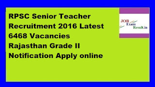 RPSC Senior Teacher Recruitment 2016 Latest 6468 Vacancies Rajasthan Grade II Notification Apply online