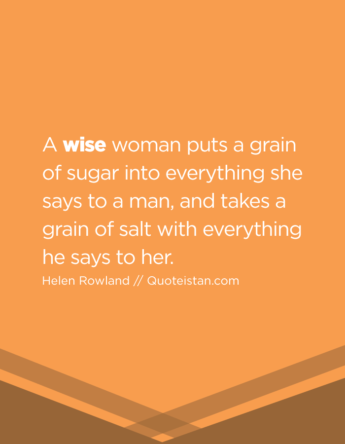 A wise woman puts a grain of sugar into everything she says to a man, and takes a grain of salt with everything he says to her.