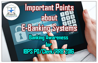 Important Points about E-Banking Systems- Banking Awareness for IBPS PO/Clerk/RRB Exams 2016