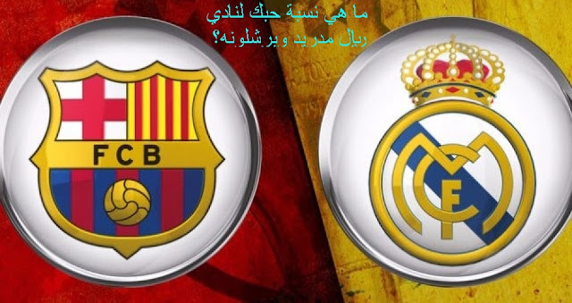 ما هي نسبة حبك لنادي ريال مدريد وبرشلونة؟ real madrid vs barcelona