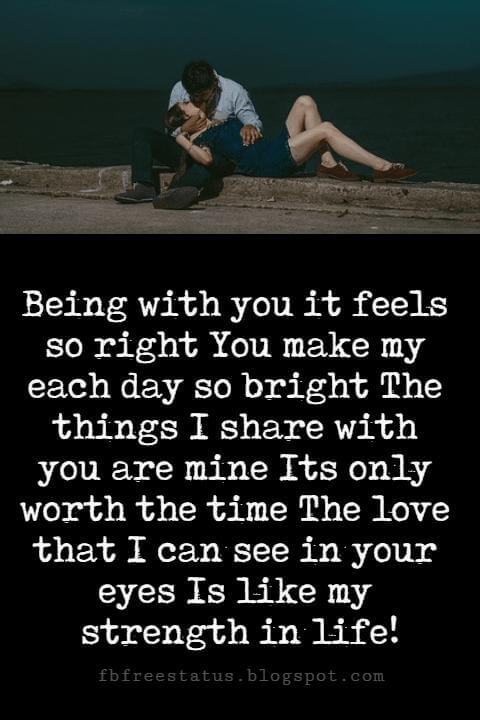 famous sayings about love, Being with you it feels so right You make my each day so bright The things I share with you are mine Its only worth the time The love that I can see in your eyes Is like my strength in life!