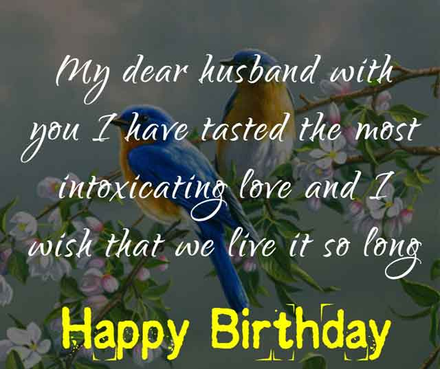 My dear husband with you I have tasted the most intoxicating love and I wish that we live it so long. Happy birthday.