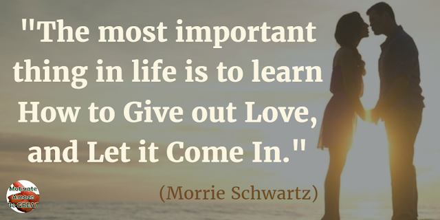 "Quotes On Life And Love: ""The most important thing in life is to learn how to give out love, and let it come in."" - Morrie Schwartz"