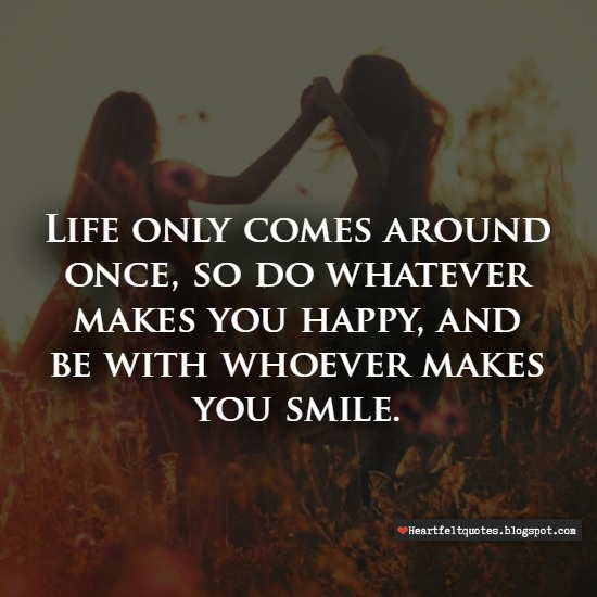 Life Only Comes Around Once Heartfelt Love And Life Quotes