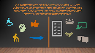 Q2: Now the art of belonging comes in, how can we make sure that our disabled customers feel they belong to us? How can we take care of them in the best way possible?