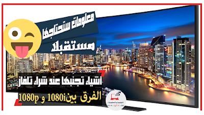معلومات ستحتاجها مستقبلا : أشياء تجنّبها عند شراء تلفاز 4K و الفرق بين دقة 1080p و 1080i في اجهزة التلفاز !