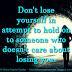 Don't lose yourself in attempt to hold on to someone who doesn't care about losing you.