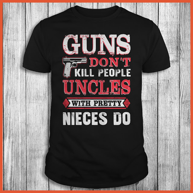 Guns Don't Kill People Uncles With Pretty Nieces Do T-Shirt