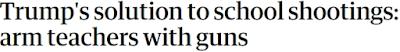 https://www.theguardian.com/us-news/2018/feb/21/donald-trump-solution-to-school-shootings-arm-teachers-with-guns