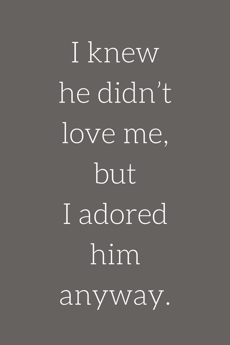 I Knew He Didnt Love Me But I Adored Him Anyway Sad Love Quotes