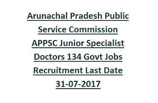 Arunachal Pradesh Public Service Commission APPSC Junior Specialist Doctors 134 Govt Jobs Recruitment Last Date 31-07-2017