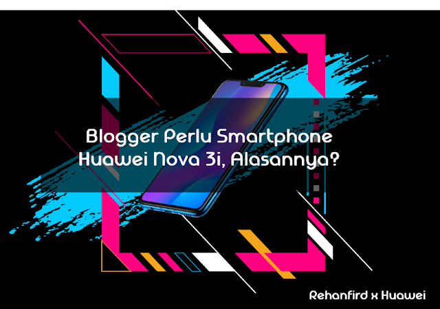 Blogger perlu Smarphone Huawei Nova 3i, Alasannya?