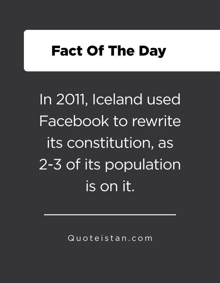 In 2011, Iceland used Facebook to rewrite its constitution, as 2-3 of its population is on it.