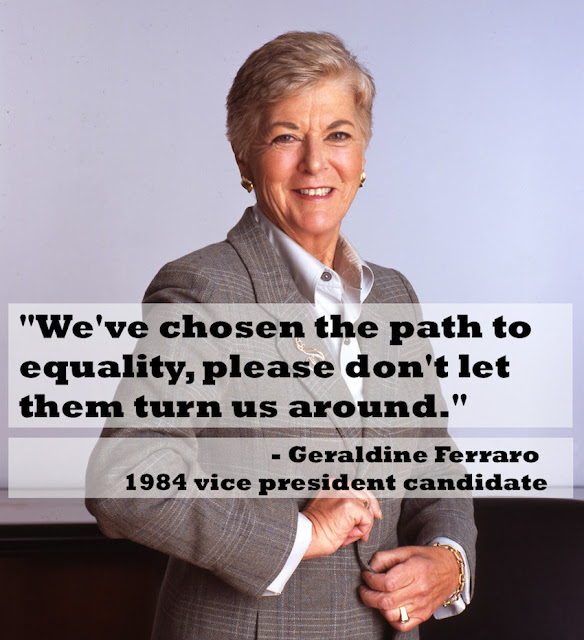 """We've chosen the path to equality, please don't let them turn us around."" - Geraldine Ferraro, 1984 vice president candidate"