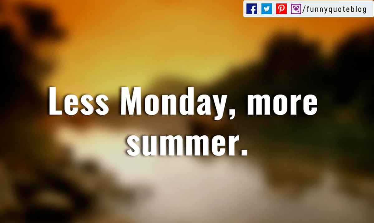 """Less Monday, more summer."""