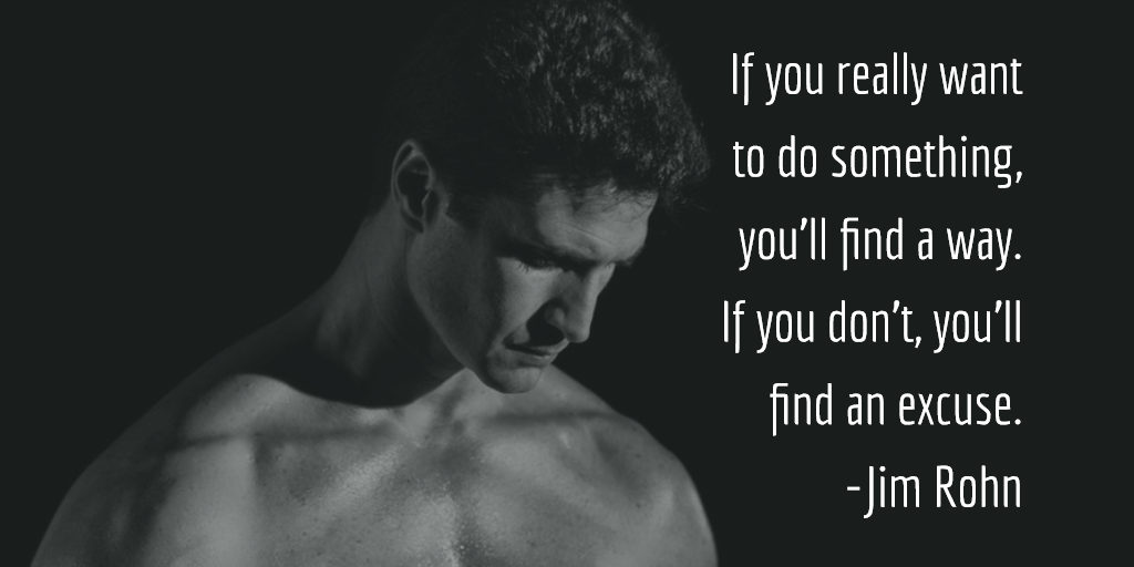 If you really want to do something, you'll find a way. If you don't, you'll find an excuse. -Jim Rohn