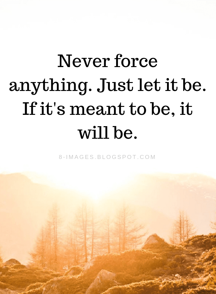 Quotes Never Force Anything Just Let It Be If Its Meant To Be It