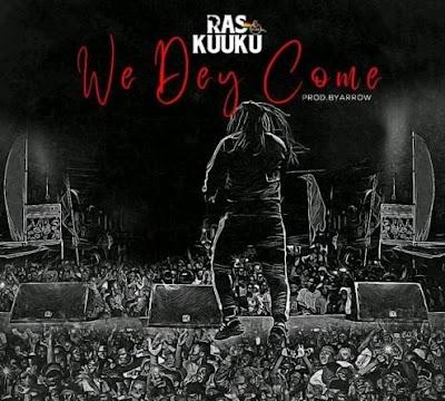 Ras Kuuku – We Dey Come (Mp3 Download)