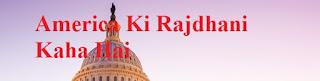 America Ki Rajdhani Kaha Hai