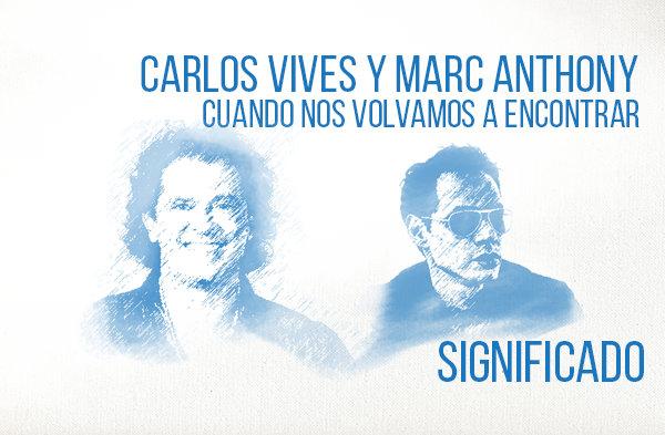 Cuando Nos Volvamos A Encontrar significado de la canción Carlos Vives Marc Anthony.