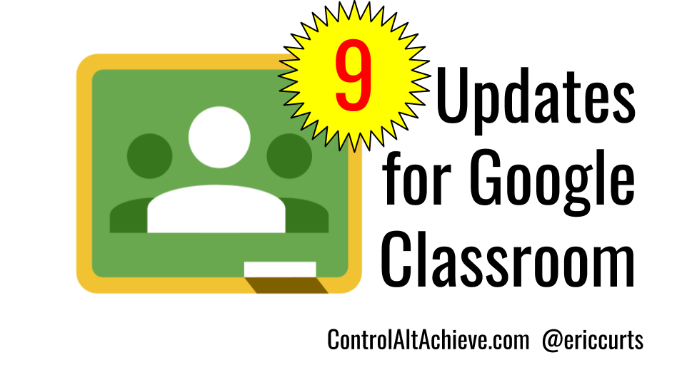 Control Alt Achieve: 9 Updates for Google Classroom (and 3 more to come)