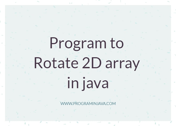 Program of Rotating 2D Array in java ~ Program in Java