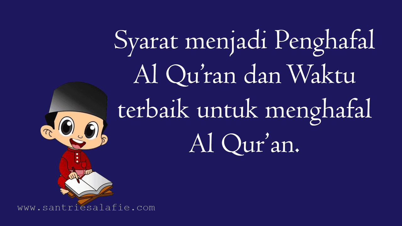 Syarat menjadi Penghafal Al Quran dan waktu terbaik untuk menghafal Al Quran by Santrie Salafie