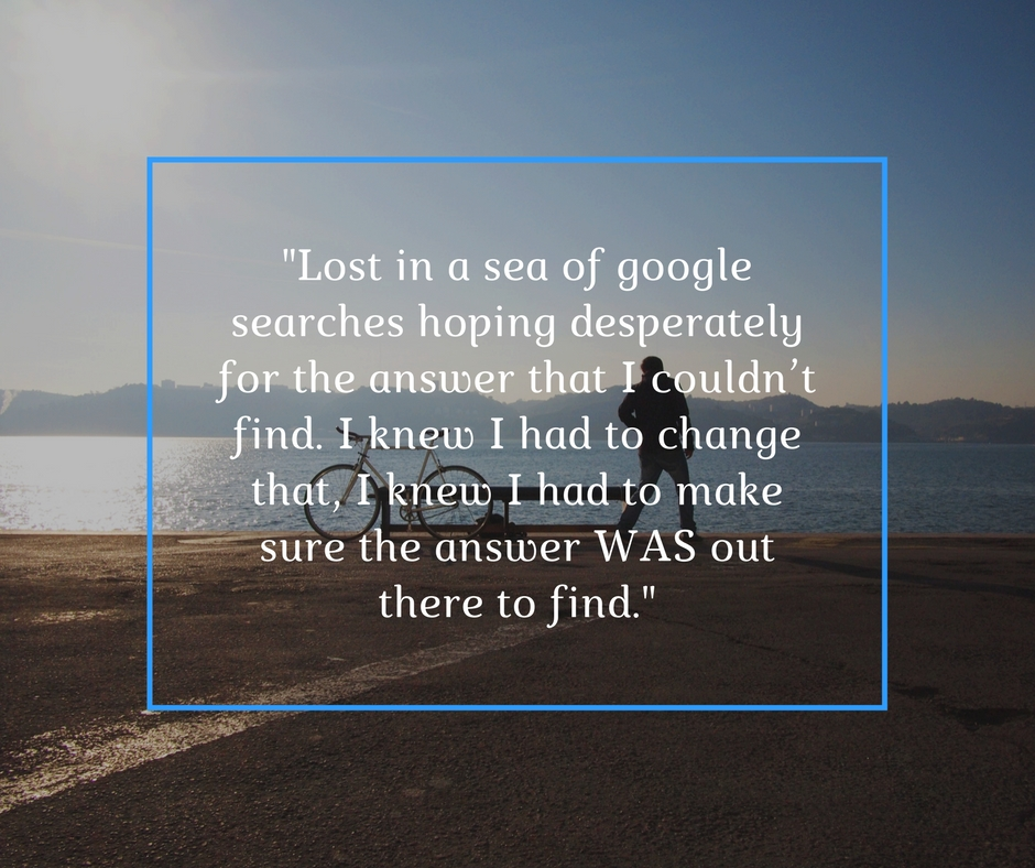 """Lost in a sea of google searches hoping desperately for the answer that I couldn't find. I knew I had to change that, I knew I had to make sure the answer WAS out there to find."""