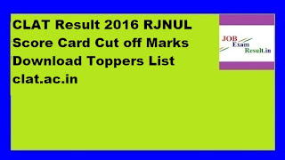 CLAT Result 2016 RJNUL Score Card Cut off Marks Download Toppers List clat.ac.in
