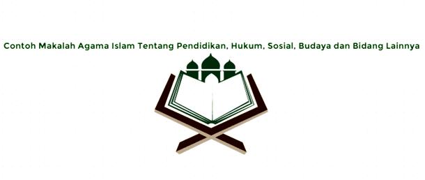 Contoh Makalah Agama Islam Tentang Pendidikan, Hukum, Sosial, Budaya dan Bidang Lainnya
