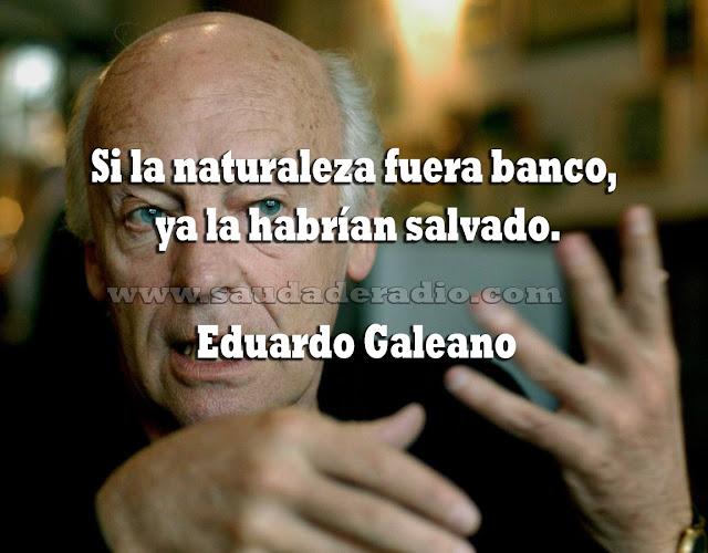 """Si la naturaleza fuera banco, ya la habrpian salvado."" Eduardo Galeano"
