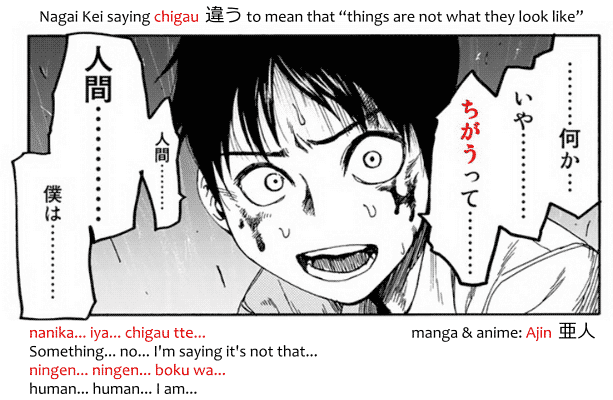 "Nagai Kei saying chigau 違う from the manga ajin 亜人. nanika... iya... chigau tte... ningen... ningen... boku wa... 何か…いや…違うって…人間…人間…僕は… ""Something... no... I'm saying it's not that... human... human... I am..."""