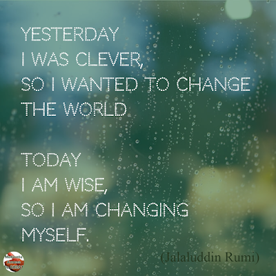 "Quotes About Change To Improve Your Life: ""Yesterday I was clever, so I wanted to change the world. Today I am wise, so I am changing myself."" ― Jalaluddin Rumi"