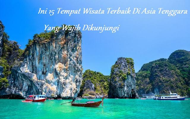11 Tempat Wisata Terbaik Di Asia Tenggara Yang Wajib Dikunjungi