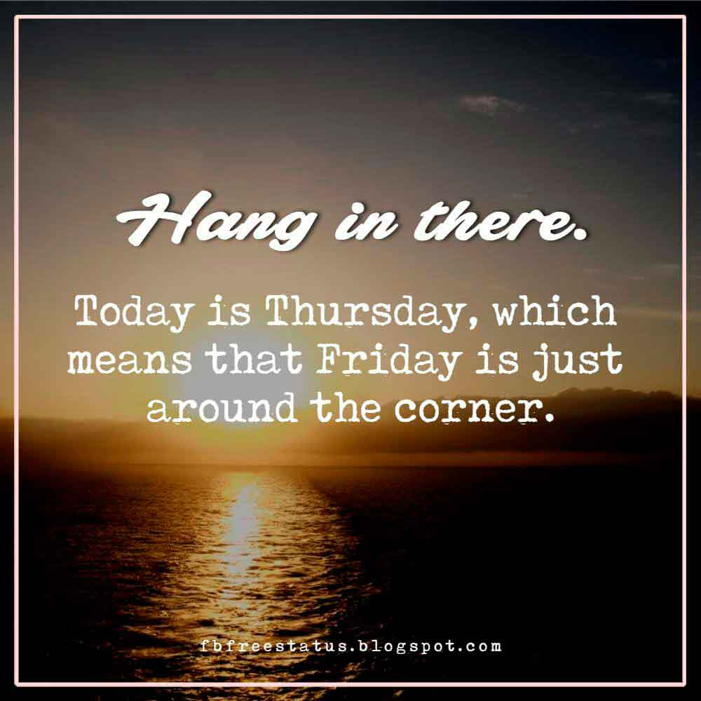 Hang in there. Today is Thursday, which means that Friday is just around the corner.