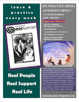 "Flyer reads: INTENTIONAL PEER SUPPORT PRACTICE SERIES SATURDAYS WEEKLY 5-6:30 pm Eastern FREE  ONLINE Beginners Welcome      Learn and Practice Every Week  Real People Real Support Real Life  Join by computer: https://zoom.us/j/119362879 Join by phone:  +1 669 900 6833 or +1 646 558 8656 Enter Meeting ID: 119 362 879 International callers: https://zoom.us/u/jkwt3wHh   About IPS:  Intentional peer support (IPS) is a way of thinking about and being in purposeful relationships. In IPS, we use our relationships to look at things from new angles. We develop a better awareness of personal and relational patterns. We support and challenge each other as we try new things. IPS is different from traditional service relationships because it doesn't ,start with the assumption of ""a problem."" Instead, we learn to listen for how each of us has made sense of our experiences. Together, we create new ways of seeing, thinking, and doing. At the end of the day, it is really about building stronger, healthier communities.  More info (& study guide) at:  peerlyhuman.blogspot.com  Left Graphic: Cover of IPS Workbook [picture of a woman wearing a hoodie with images of a tree, a house and a hand.  She is holding a smaller version of herself in her arms.  Written in cursive on the image is 'What is forgotten is who we are.  Right Graphic:  IPS Promo Poster [picture of a man in a wheelchair, a woman sitting on the grass listening to him, and another leaning against a tree.  Above them on the branches of the tree reads: ""From helping to learning together, individual to relationship, fear to hope and possibility"" In the horizon below that ""Connection/ Worldview / Mutuality/ Moving Towards""]"