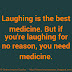 Laughing is the best medicine. But if you're laughing for no reason, you need medicine.