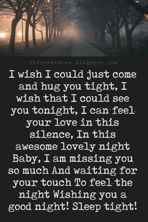Good Night Poems for Her, I wish I could just come and hug you tight, I wish that I could see you tonight, I can feel your love in this silence, In this awesome lovely night Baby, I am missing you so much And waiting for your touch To feel the night Wishing you a good night! Sleep tight!