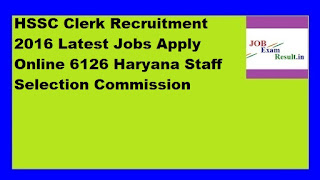 HSSC Clerk Recruitment 2016 Latest Jobs Apply Online 6126 Haryana Staff Selection Commission