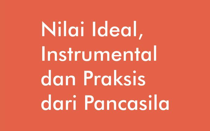 Nilai Ideal Dasar Instrumental Dan Praksis Dari Pancasila Dan