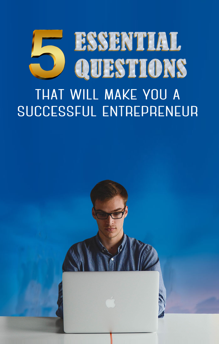 Want To Be A Successful Entrepreneur? Here Are 5 Essential Questions You Should Be Asking Yourself