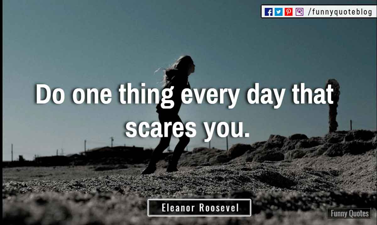 """Do one thing every day that scares you."" ― Eleanor Roosevel Quote"
