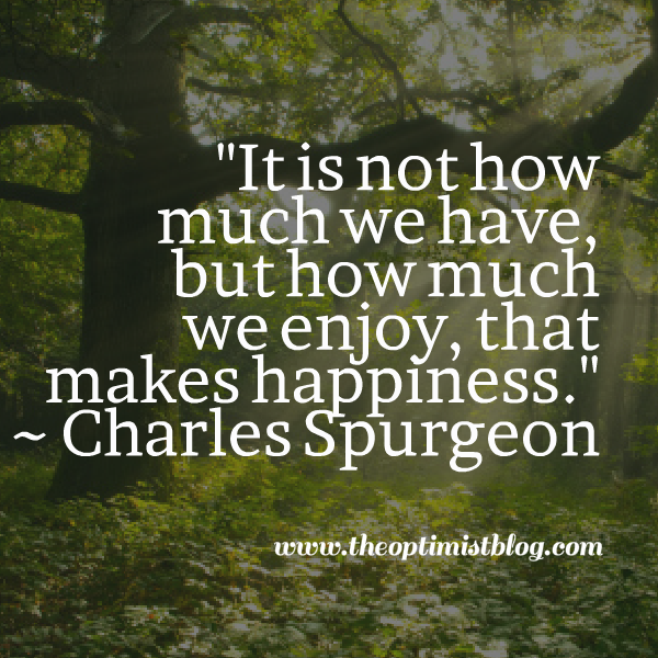 It is not how much we have, but how much we enjoy, that makes happiness. ~ Charles Spurgeon