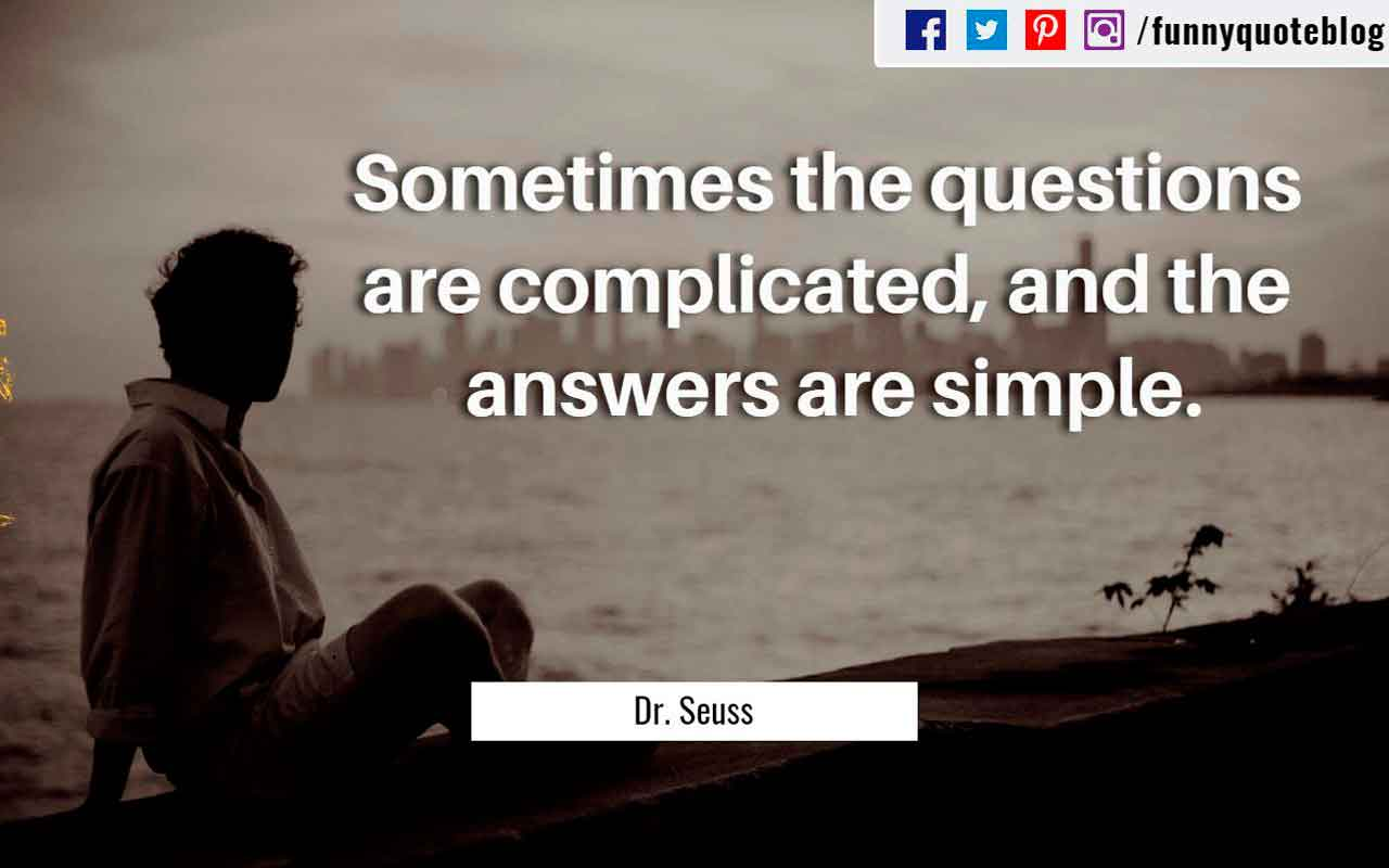 �Sometimes the questions are complicated, and the answers are simple.� ? Dr. Seuss Quote