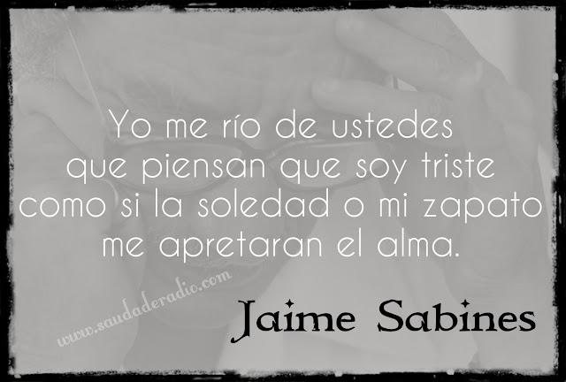 """""""Yo me río de ustedes que piensan que soy triste como si la soledad o mi zapato me apretaran el alma."""" Jaime Sabines - El llanto fracasado"""