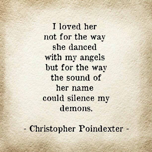 I loved her not for the way she danced with my angels but for the way the sound of her name could silenced my demons. Christopher Pointdexter